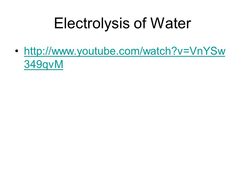 Electrolysis of Water http://www.youtube.com/watch v=VnYSw 349qvMhttp://www.youtube.com/watch v=VnYSw 349qvM