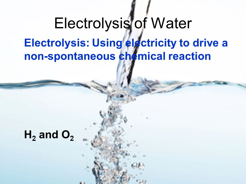 Electrolysis of Water Electrolysis: Using electricity to drive a non-spontaneous chemical reaction H 2 and O 2