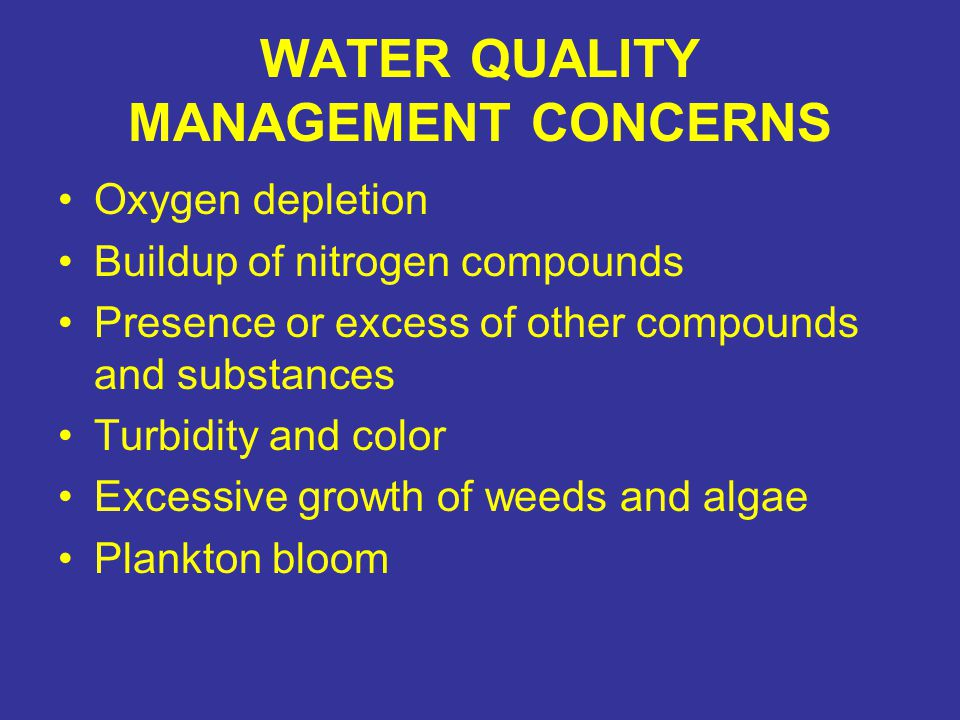 WATER QUALITY MANAGEMENT CONCERNS Oxygen depletion Buildup of nitrogen compounds Presence or excess of other compounds and substances Turbidity and color Excessive growth of weeds and algae Plankton bloom