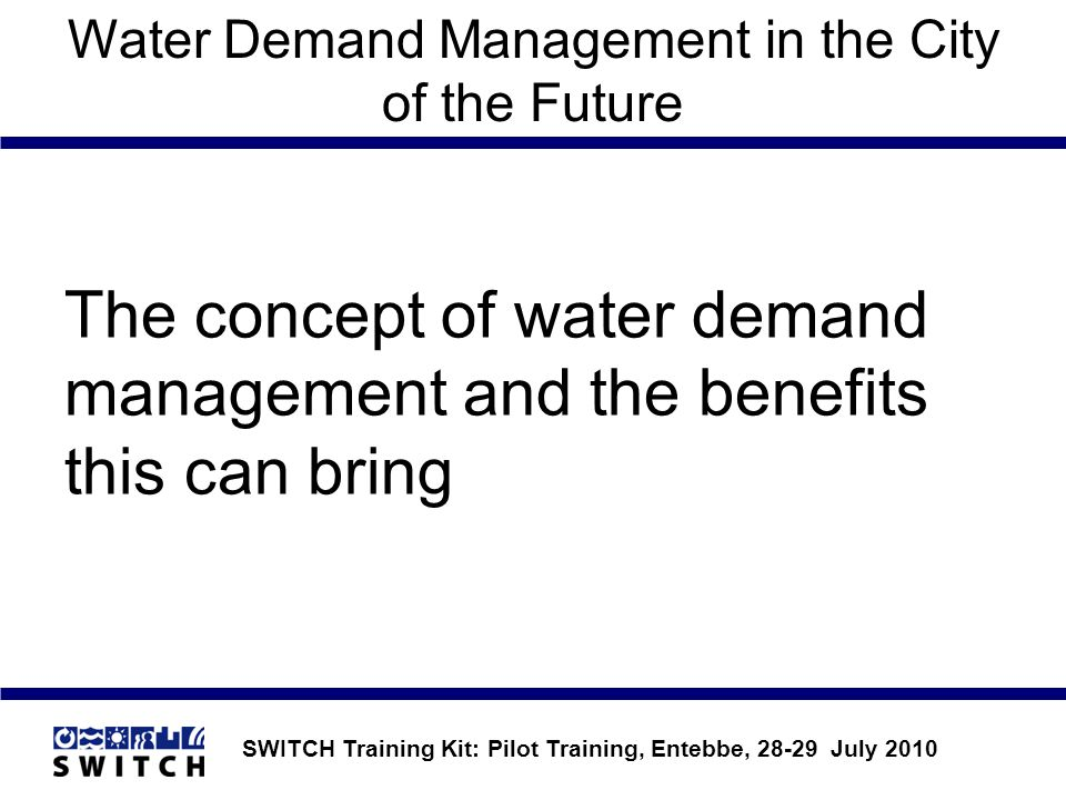 SWITCH Training Kit: Pilot Training, Entebbe, 28-29 July 2010 Water Demand Management in the City of the Future The concept of water demand management