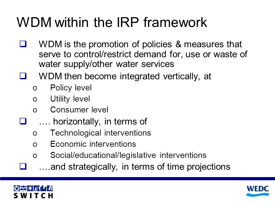 WDM within the IRP framework WDM is the promotion of policies & measures that serve to control/restrict demand for, use or waste of water supply/other