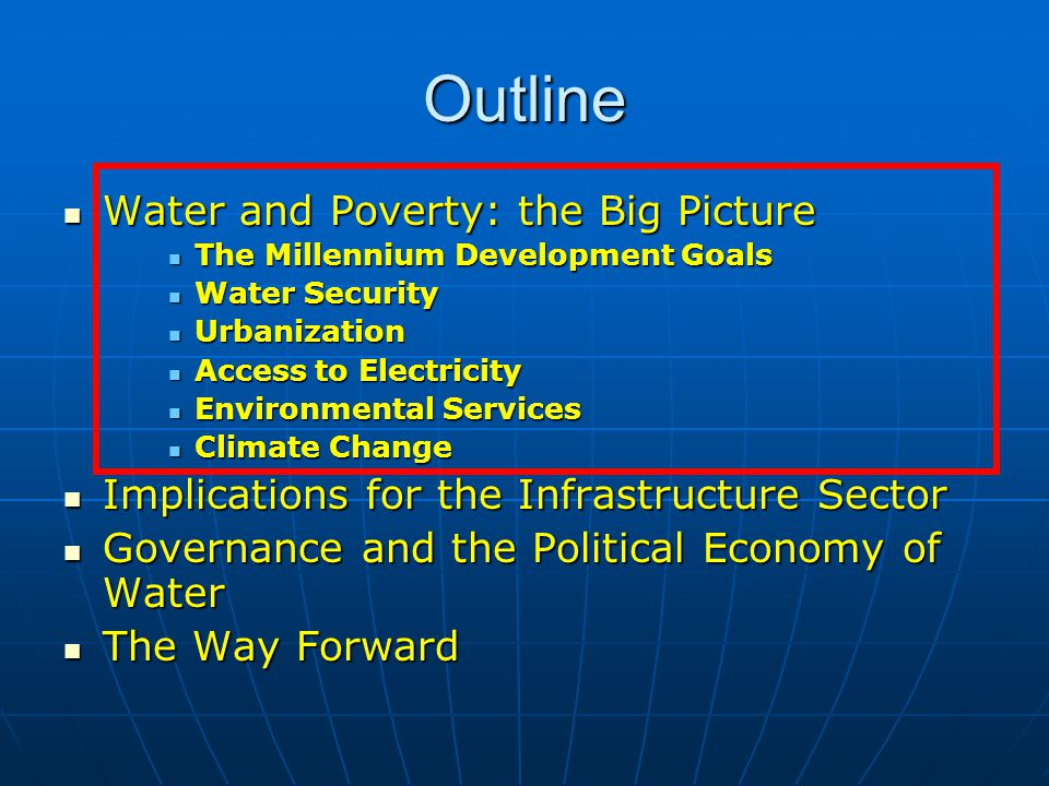 Outline Water and Poverty: the Big Picture Water and Poverty: the Big Picture Implications for the Infrastructure Sector Implications for the Infrastructure Sector Governance and the Political Economy of Water Governance and the Political Economy of Water The Way Forward The Way Forward