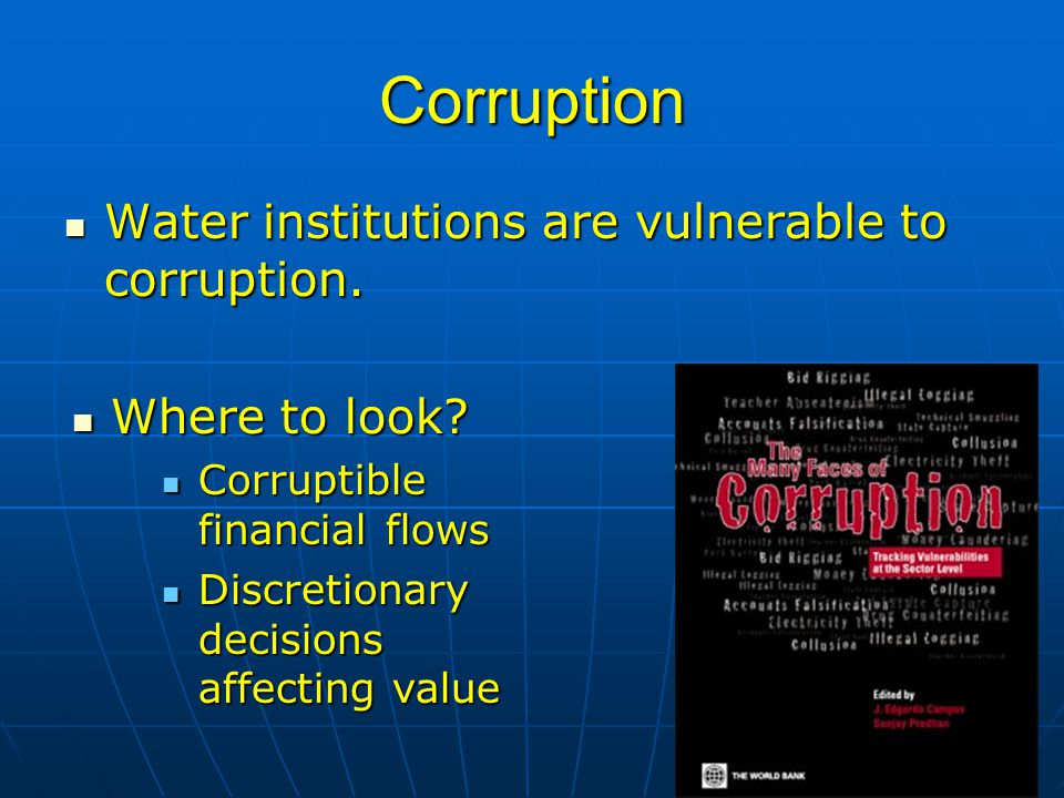 Outline Water and Poverty: the Big Picture Water and Poverty: the Big Picture Implications for the Infrastructure Sector Implications for the Infrastructure Sector Governance and the Political Economy of Water Governance and the Political Economy of Water Governance of Utilities Governance of Utilities Corruption Risks Corruption Risks Regional Examples Regional Examples Drivers of Corruption Drivers of Corruption Reducing Corruption Reducing Corruption The Way Forward The Way Forward