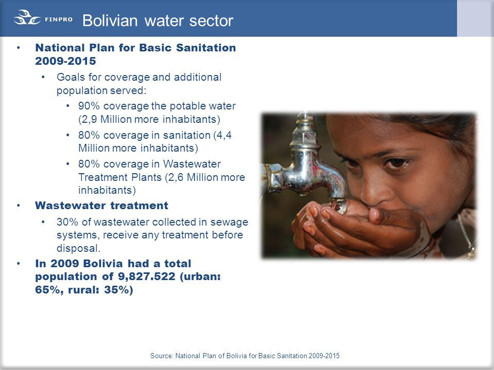 Bolivian water sector National Plan for Basic Sanitation 2009-2015 Goals for coverage and additional population served: 90% coverage the potable water (2,9 Million more inhabitants) 80% coverage in sanitation (4,4 Million more inhabitants) 80% coverage in Wastewater Treatment Plants (2,6 Million more inhabitants) Wastewater treatment 30% of wastewater collected in sewage systems, receive any treatment before disposal.