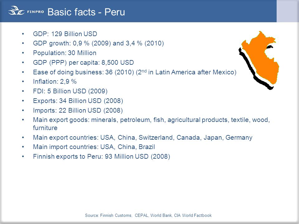 Basic facts - Peru GDP: 129 Billion USD GDP growth: 0,9 % (2009) and 3,4 % (2010) Population: 30 Million GDP (PPP) per capita: 8,500 USD Ease of doing business: 36 (2010) (2 nd in Latin America after Mexico) Inflation: 2,9 % FDI: 5 Billion USD (2009) Exports: 34 Billion USD (2008) Imports: 22 Billion USD (2008) Main export goods: minerals, petroleum, fish, agricultural products, textile, wood, furniture Main export countries: USA, China, Switzerland, Canada, Japan, Germany Main import countries: USA, China, Brazil Finnish exports to Peru: 93 Million USD (2008) Source: Finnish Customs, CEPAL, World Bank, CIA World Factbook