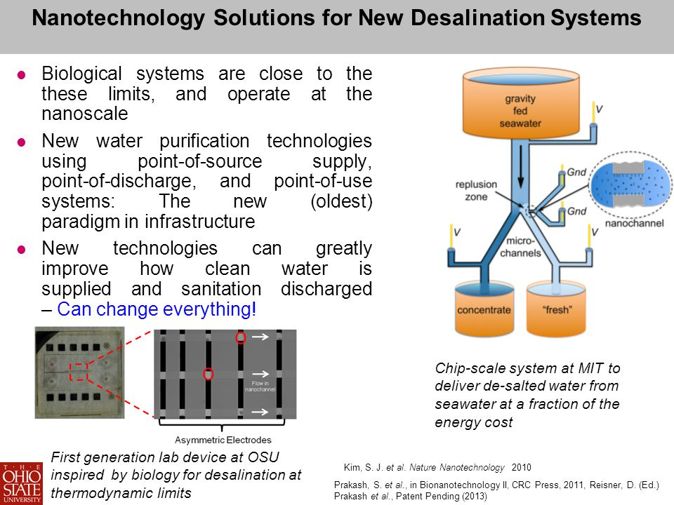 Nanotechnology Solutions for New Desalination Systems Biological systems are close to the these limits, and operate at the nanoscale New water purification technologies using point-of-source supply, point-of-discharge, and point-of-use systems: The new (oldest) paradigm in infrastructure New technologies can greatly improve how clean water is supplied and sanitation discharged – Can change everything.