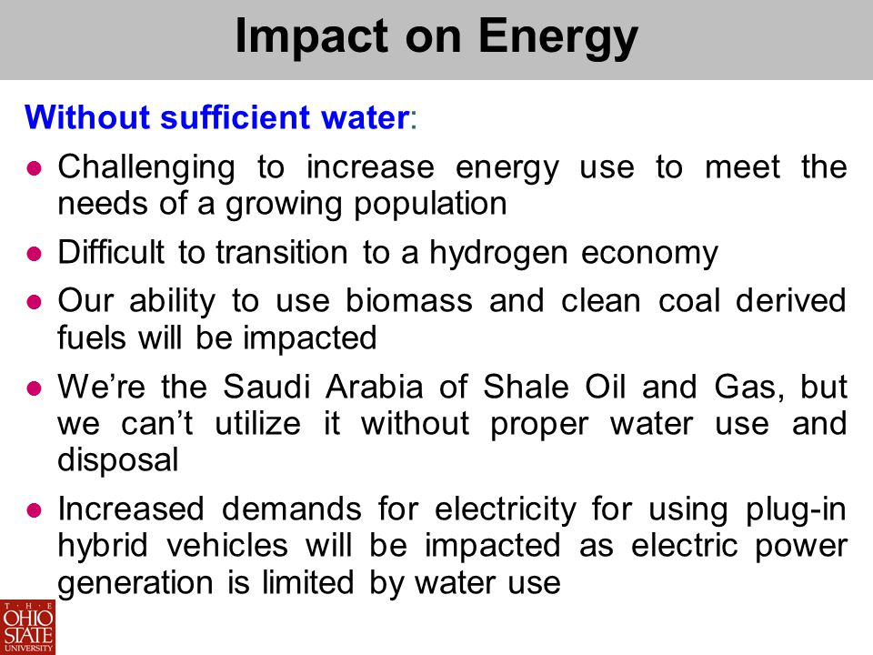 Impact on Energy Without sufficient water: Challenging to increase energy use to meet the needs of a growing population Difficult to transition to a hydrogen economy Our ability to use biomass and clean coal derived fuels will be impacted Were the Saudi Arabia of Shale Oil and Gas, but we cant utilize it without proper water use and disposal Increased demands for electricity for using plug-in hybrid vehicles will be impacted as electric power generation is limited by water use