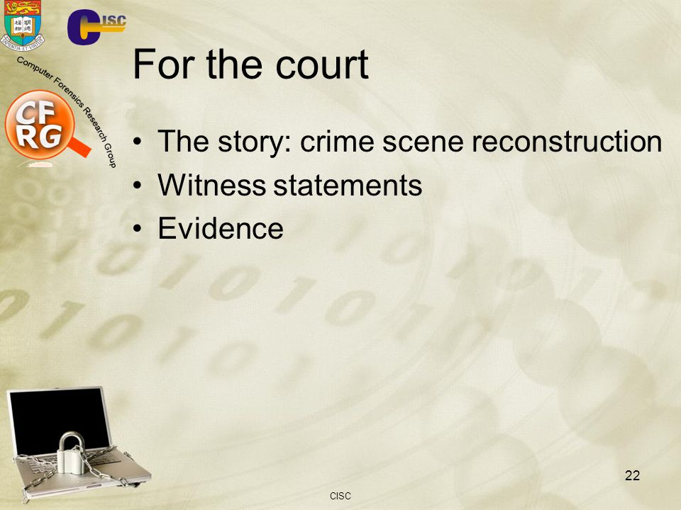For the court The story: crime scene reconstruction Witness statements Evidence CISC 22