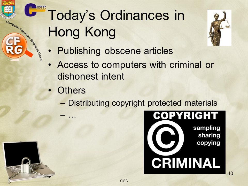 CISC 40 Todays Ordinances in Hong Kong Publishing obscene articles Access to computers with criminal or dishonest intent Others –Distributing copyright protected materials –…