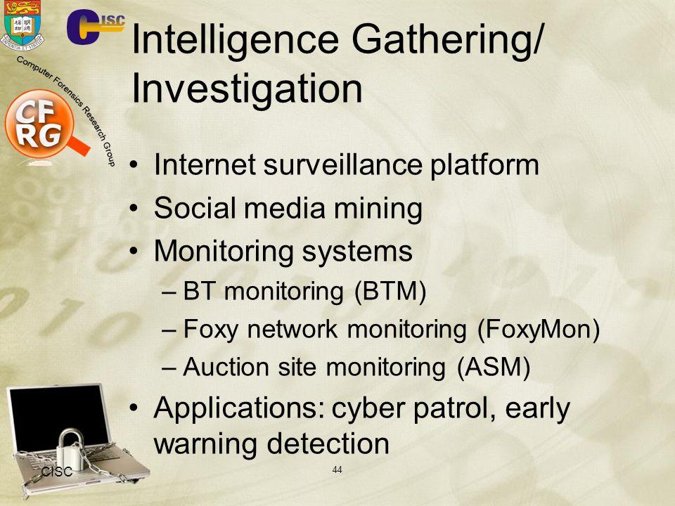 Intelligence Gathering/ Investigation Internet surveillance platform Social media mining Monitoring systems –BT monitoring (BTM) –Foxy network monitoring (FoxyMon) –Auction site monitoring (ASM) Applications: cyber patrol, early warning detection CISC 44