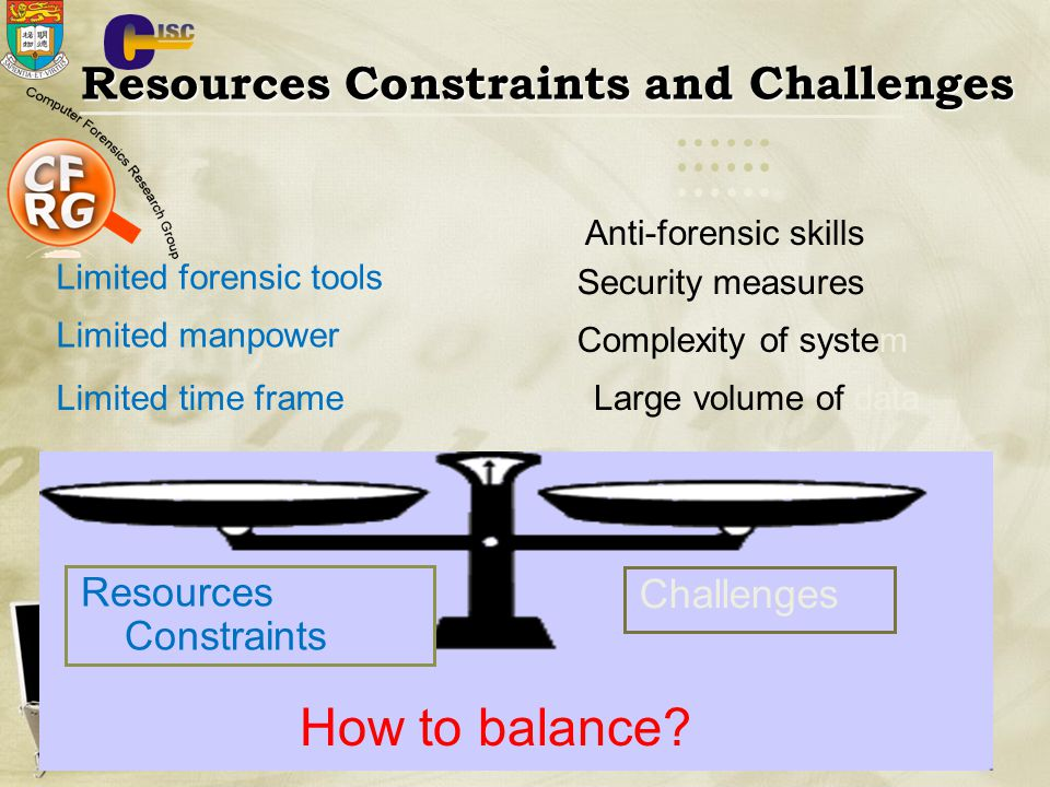 Resources Constraints and Challenges Limited time frame Limited manpower Limited forensic tools Large volume of data Complexity of system Security measures Anti-forensic skills Resources Constraints Challenges How to balance?
