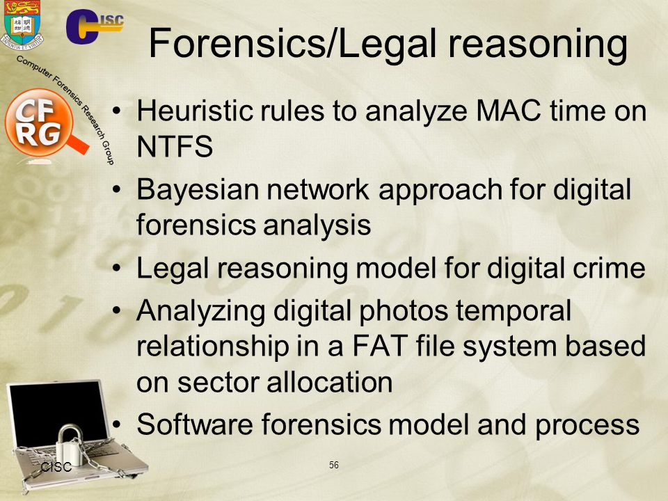 Forensics/Legal reasoning Heuristic rules to analyze MAC time on NTFS Bayesian network approach for digital forensics analysis Legal reasoning model for digital crime Analyzing digital photos temporal relationship in a FAT file system based on sector allocation Software forensics model and process CISC 56