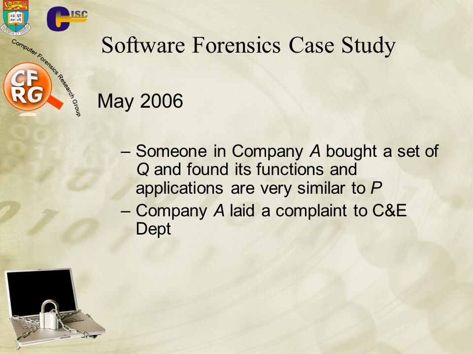 Software Forensics Case Study May 2006 –Someone in Company A bought a set of Q and found its functions and applications are very similar to P –Company A laid a complaint to C&E Dept
