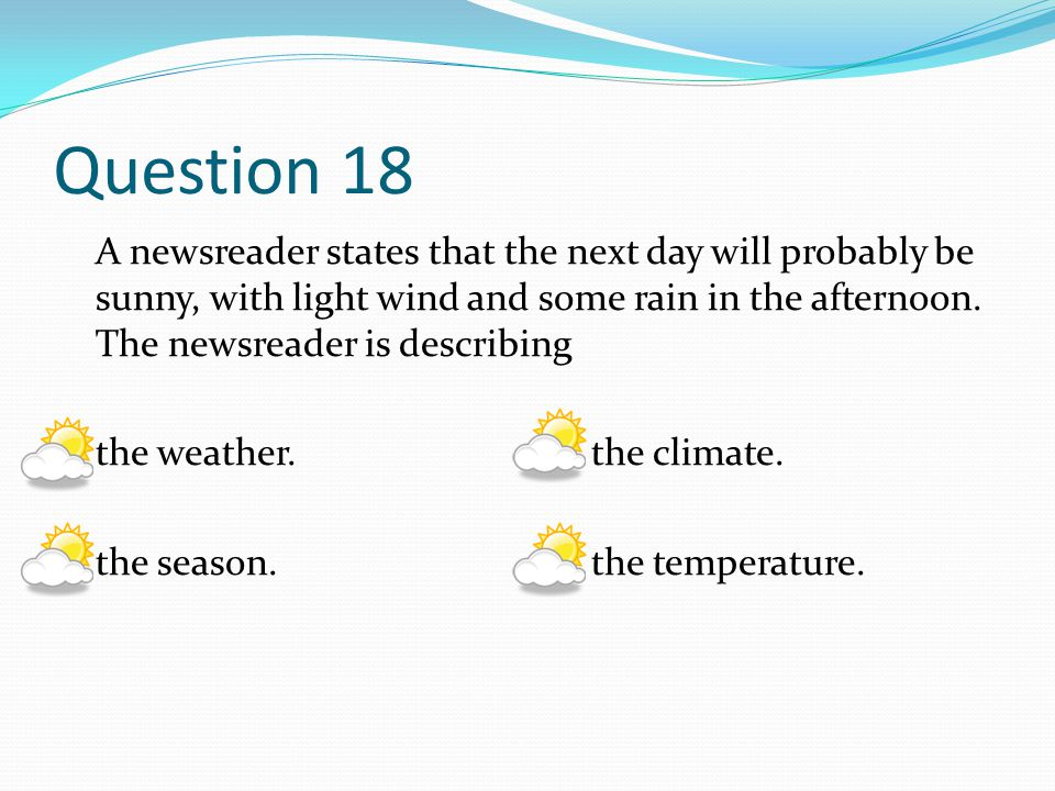 Question 18 A newsreader states that the next day will probably be sunny, with light wind and some rain in the afternoon. The newsreader is describing