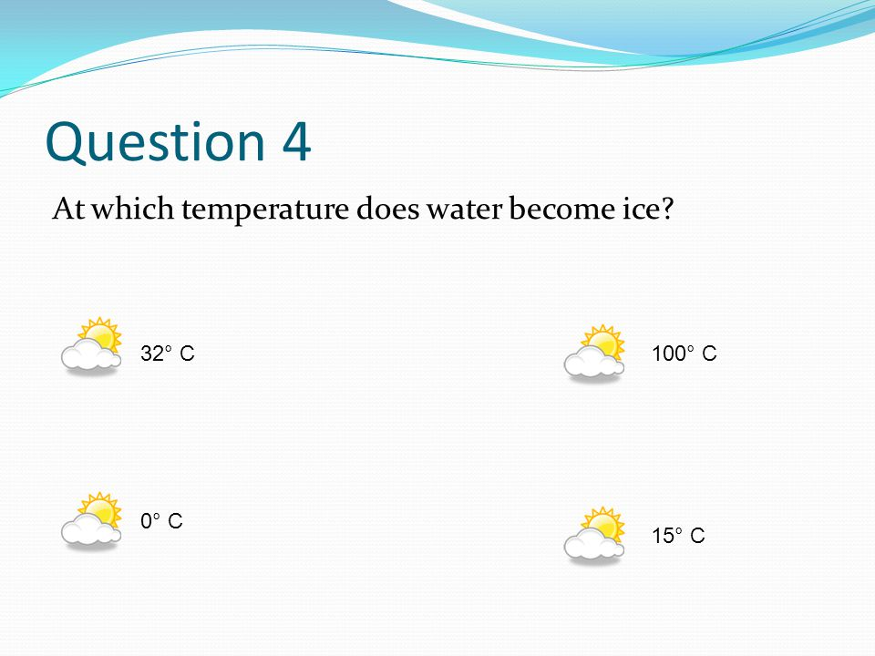 Question 4 At which temperature does water become ice? 32° C100° C 0° C 15° C