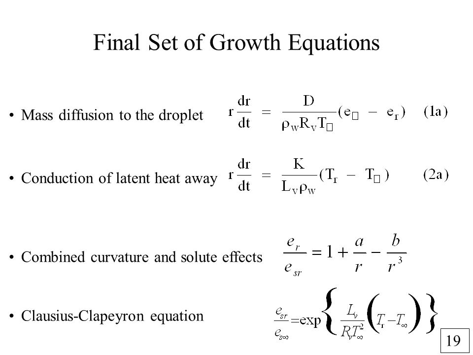 19 Final Set of Growth Equations Clausius-Clapeyron equation Combined curvature and solute effects Mass diffusion to the droplet Conduction of latent heat away