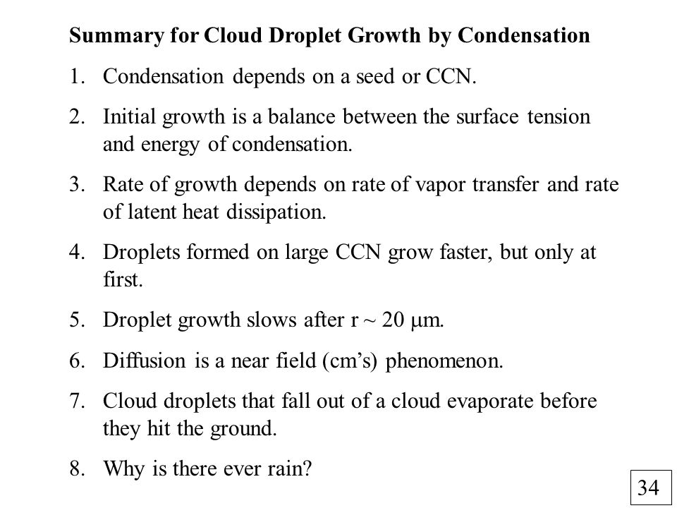 34 Summary for Cloud Droplet Growth by Condensation 1.Condensation depends on a seed or CCN. 2.Initial growth is a balance between the surface tension