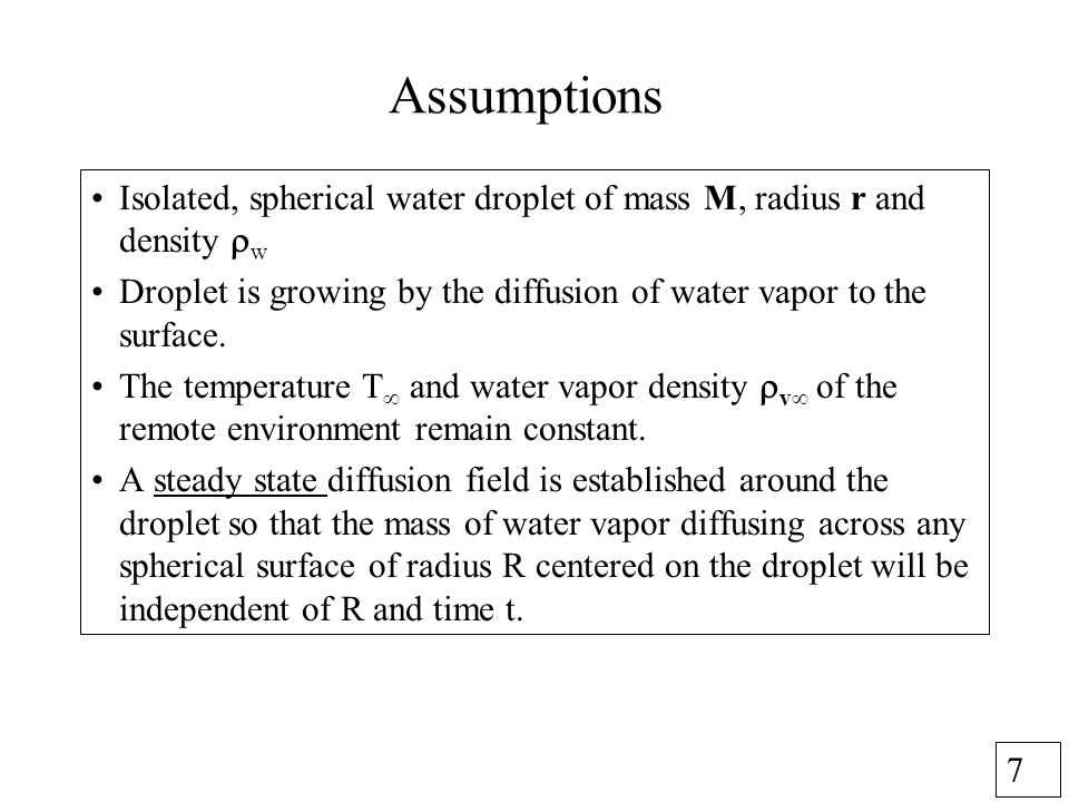 7 Assumptions Isolated, spherical water droplet of mass M, radius r and density w Droplet is growing by the diffusion of water vapor to the surface.