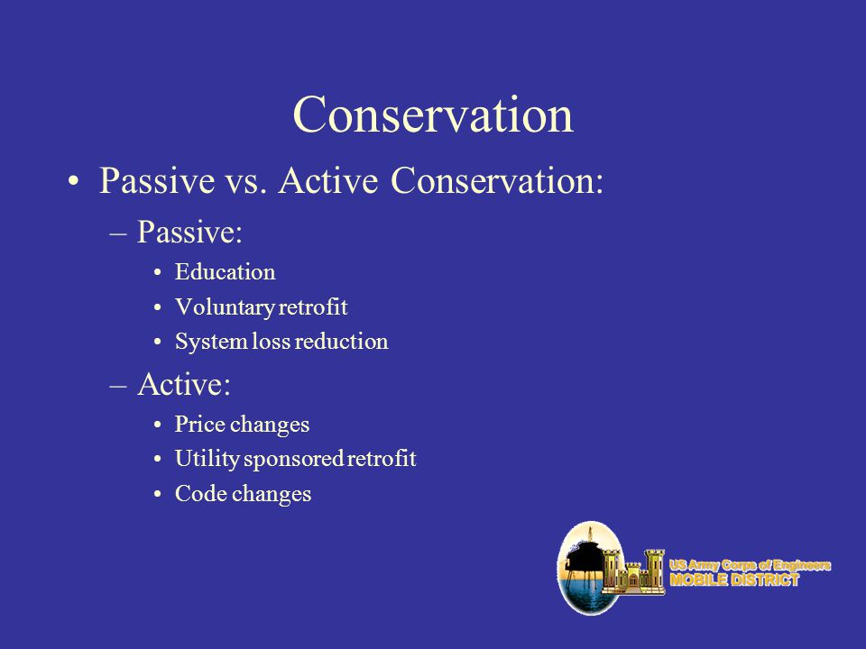 Conservation Passive vs. Active Conservation: –Passive: Education Voluntary retrofit System loss reduction –Active: Price changes Utility sponsored re