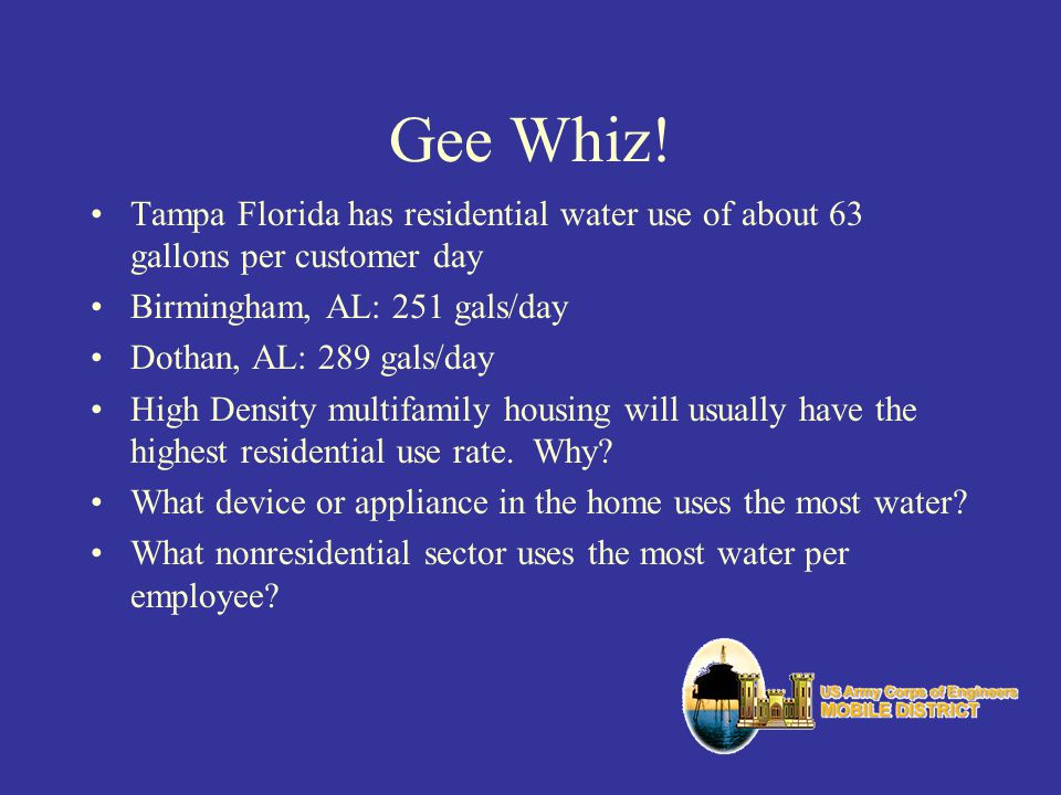 Gee Whiz! Tampa Florida has residential water use of about 63 gallons per customer day Birmingham, AL: 251 gals/day Dothan, AL: 289 gals/day High Dens