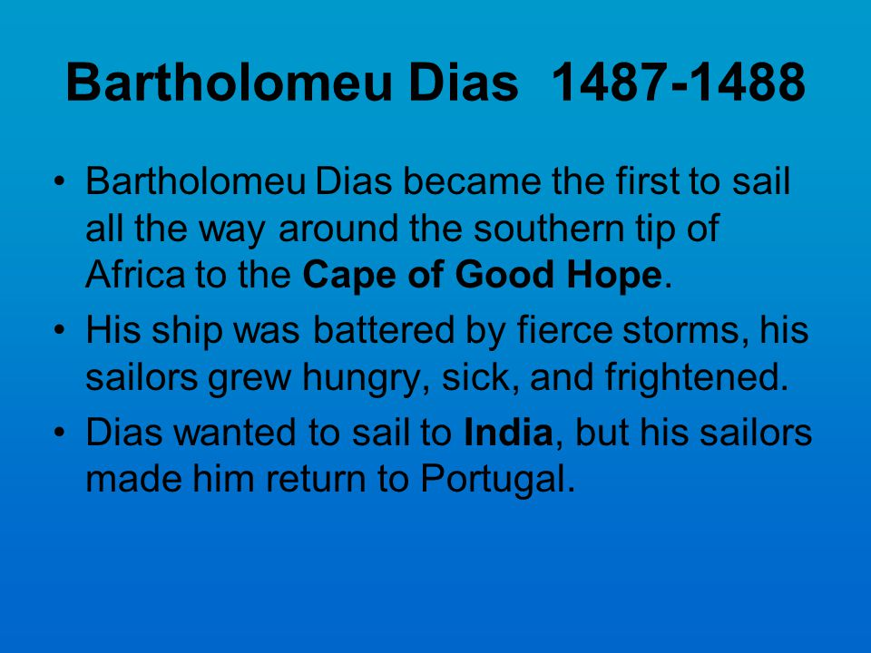 Bartholomeu Dias 1487-1488 Bartholomeu Dias became the first to sail all the way around the southern tip of Africa to the Cape of Good Hope. His ship