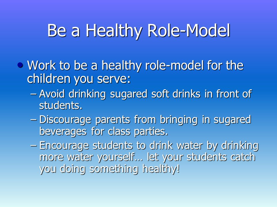 Be a Healthy Role-Model Work to be a healthy role-model for the children you serve: Work to be a healthy role-model for the children you serve: –Avoid drinking sugared soft drinks in front of students.