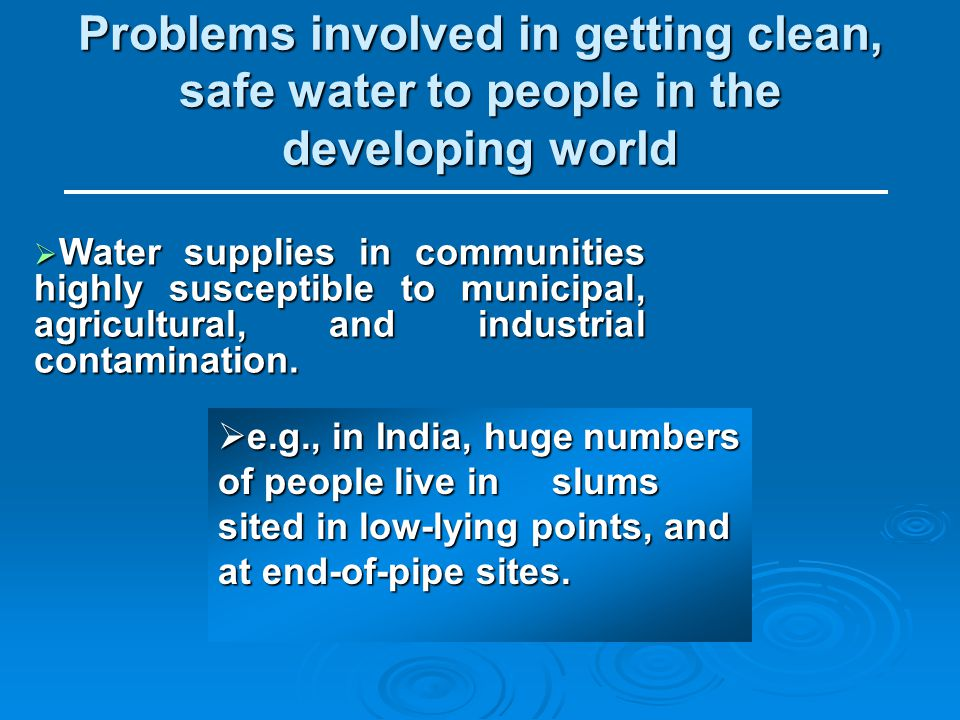 Problems involved in getting clean, safe water to people in the developing world Water supplies in communities highly susceptible to municipal, agricultural, and industrial contamination.
