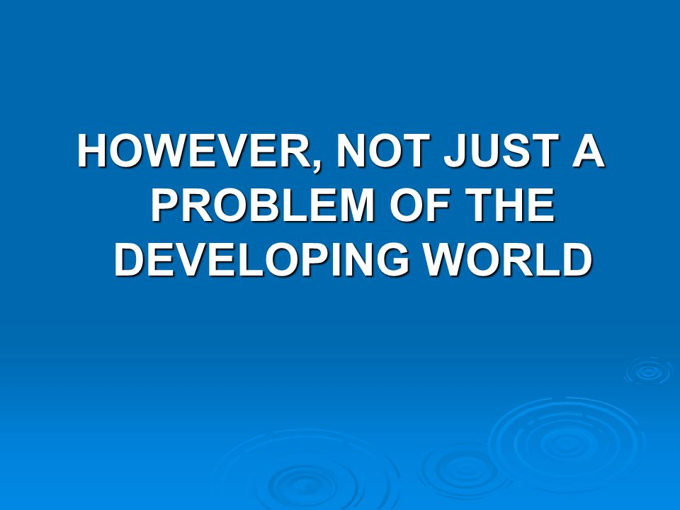 HOWEVER, NOT JUST A PROBLEM OF THE DEVELOPING WORLD