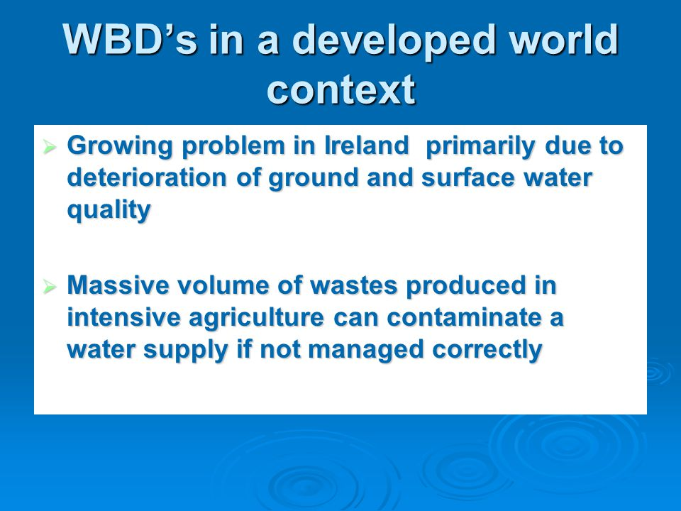 WBDs in a developed world context Growing problem in Ireland primarily due to deterioration of ground and surface water quality Growing problem in Ireland primarily due to deterioration of ground and surface water quality Massive volume of wastes produced in intensive agriculture can contaminate a water supply if not managed correctly Massive volume of wastes produced in intensive agriculture can contaminate a water supply if not managed correctly