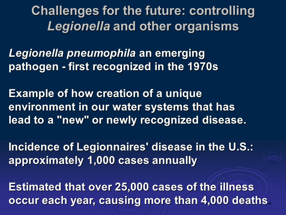 Challenges for the future: controlling Legionella and other organisms Legionella pneumophila an emerging pathogen - first recognized in the 1970s Example of how creation of a unique environment in our water systems that has lead to a new or newly recognized disease.
