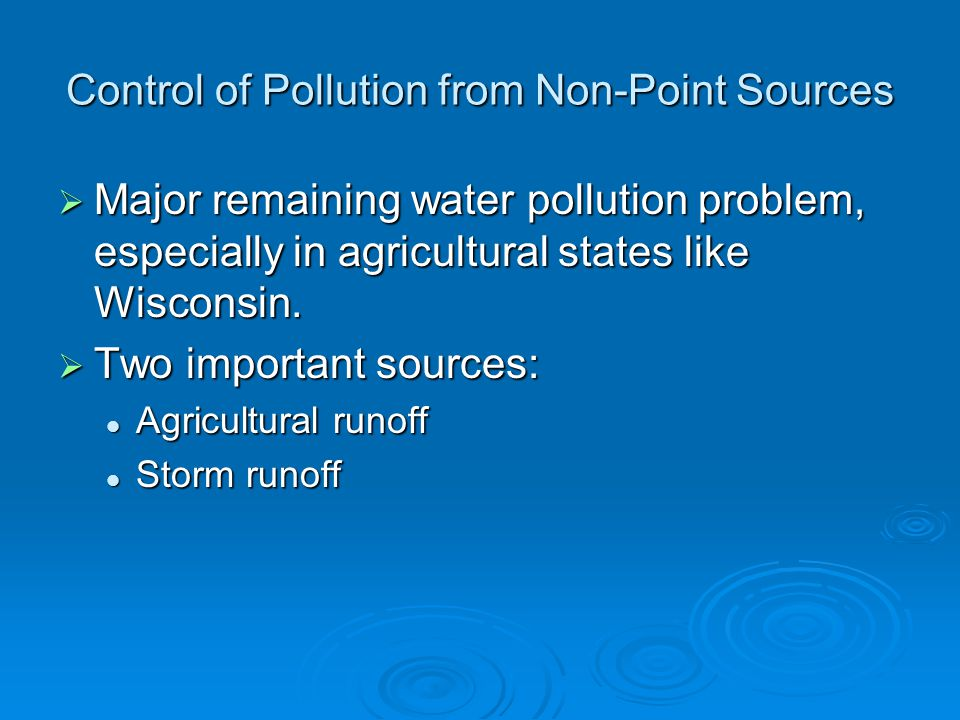 Control of Pollution from Non-Point Sources Major remaining water pollution problem, especially in agricultural states like Wisconsin. Major remaining