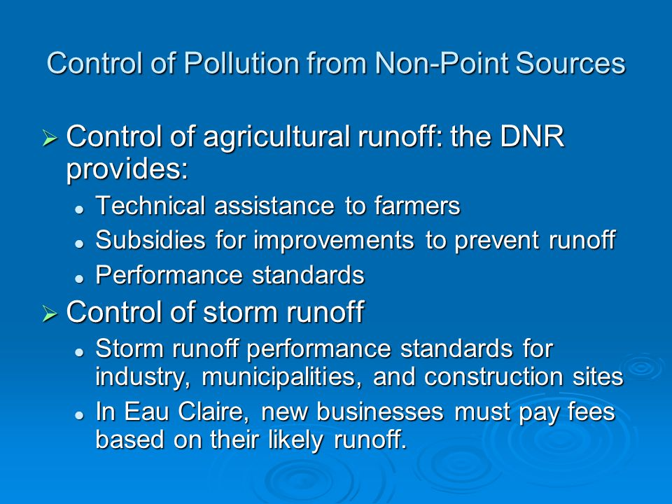 Control of agricultural runoff: the DNR provides: Control of agricultural runoff: the DNR provides: Technical assistance to farmers Technical assistance to farmers Subsidies for improvements to prevent runoff Subsidies for improvements to prevent runoff Performance standards Performance standards Control of storm runoff Control of storm runoff Storm runoff performance standards for industry, municipalities, and construction sites Storm runoff performance standards for industry, municipalities, and construction sites In Eau Claire, new businesses must pay fees based on their likely runoff.