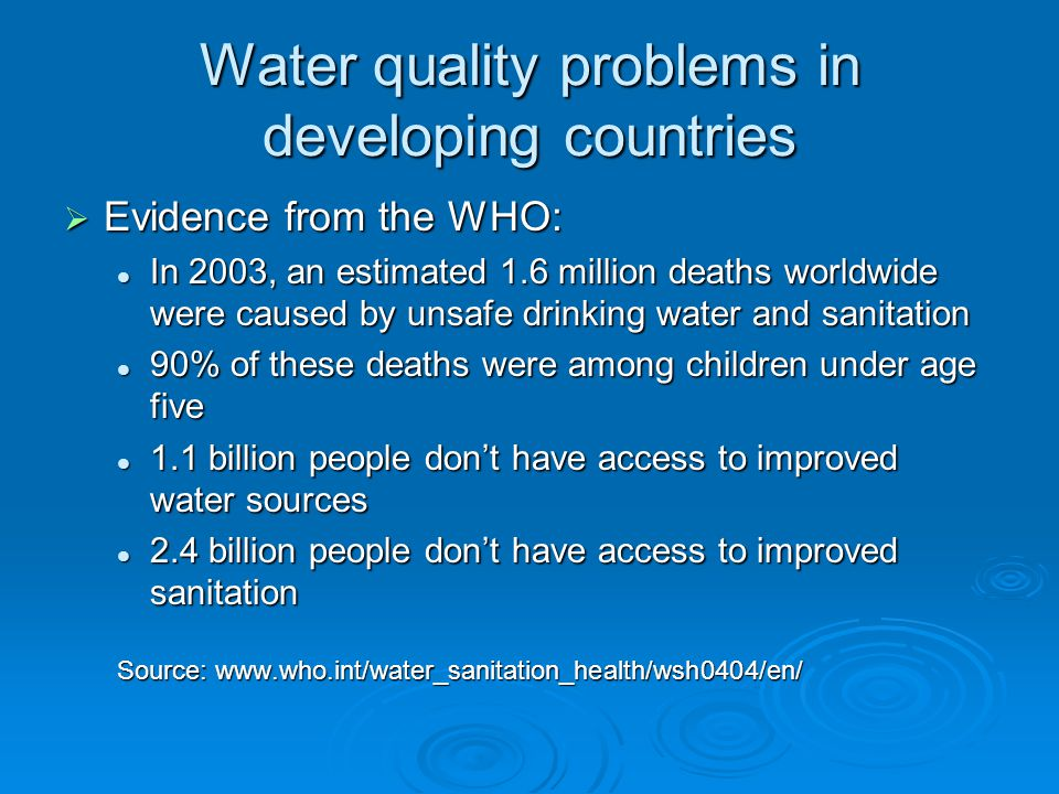 Water quality problems in developing countries Evidence from the WHO: Evidence from the WHO: In 2003, an estimated 1.6 million deaths worldwide were caused by unsafe drinking water and sanitation In 2003, an estimated 1.6 million deaths worldwide were caused by unsafe drinking water and sanitation 90% of these deaths were among children under age five 90% of these deaths were among children under age five 1.1 billion people dont have access to improved water sources 1.1 billion people dont have access to improved water sources 2.4 billion people dont have access to improved sanitation 2.4 billion people dont have access to improved sanitation Source: www.who.int/water_sanitation_health/wsh0404/en/