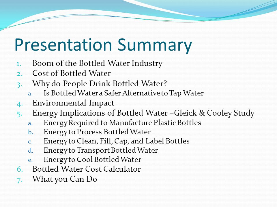 Manufacture of Plastic Bottles: Energy Needed Bottles are made out of Polyethylene Terephthalate Study found that: Energy to produce PET resin is approximately 70-83 MJ kg -1 Energy needed to produce preforms and turn into bottles requires 20 MJ kg -1 Equals 100 MJ (th( kg -1 or 100,000MJ (th)/ton of PET The Study also found that: Average 1 liter bottle weighs approximately 38g 1 liter PET bottle weighing 38g = 4 MJ Source: PH Gleick and HS Cooley, Energy implications of bottled water, Environ.