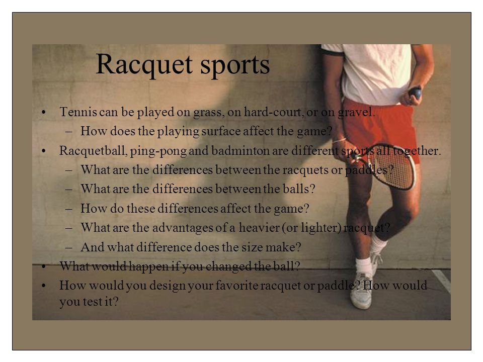 Racquet sports Tennis can be played on grass, on hard-court, or on gravel.
