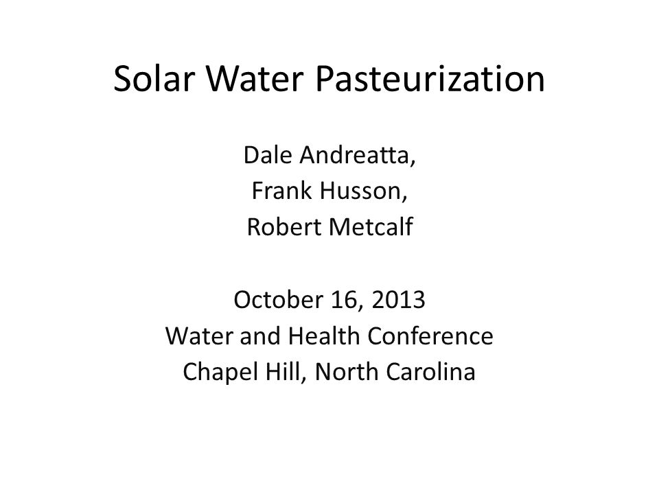 Solar Water Pasteurization Dale Andreatta, Frank Husson, Robert Metcalf October 16, 2013 Water and Health Conference Chapel Hill, North Carolina