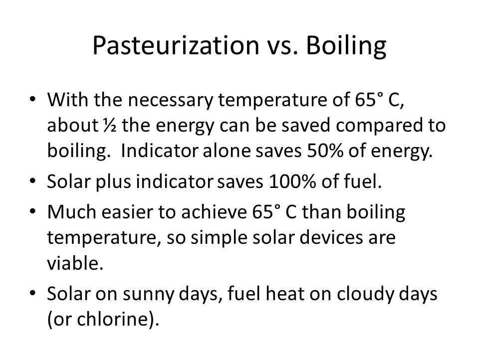 Pasteurization vs. Boiling With the necessary temperature of 65° C, about ½ the energy can be saved compared to boiling. Indicator alone saves 50% of