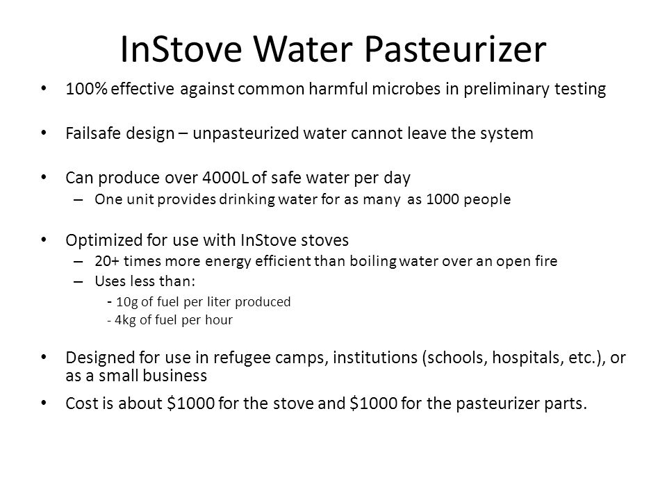 InStove Water Pasteurizer 100% effective against common harmful microbes in preliminary testing Failsafe design – unpasteurized water cannot leave the