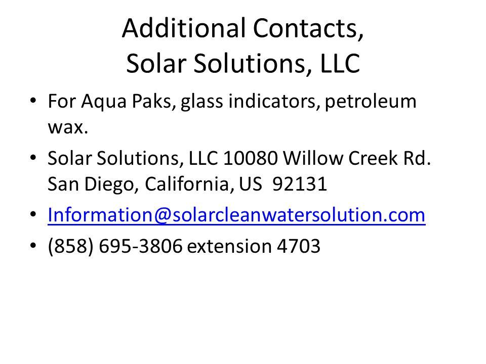 Additional Contacts, Solar Solutions, LLC For Aqua Paks, glass indicators, petroleum wax. Solar Solutions, LLC 10080 Willow Creek Rd. San Diego, Calif