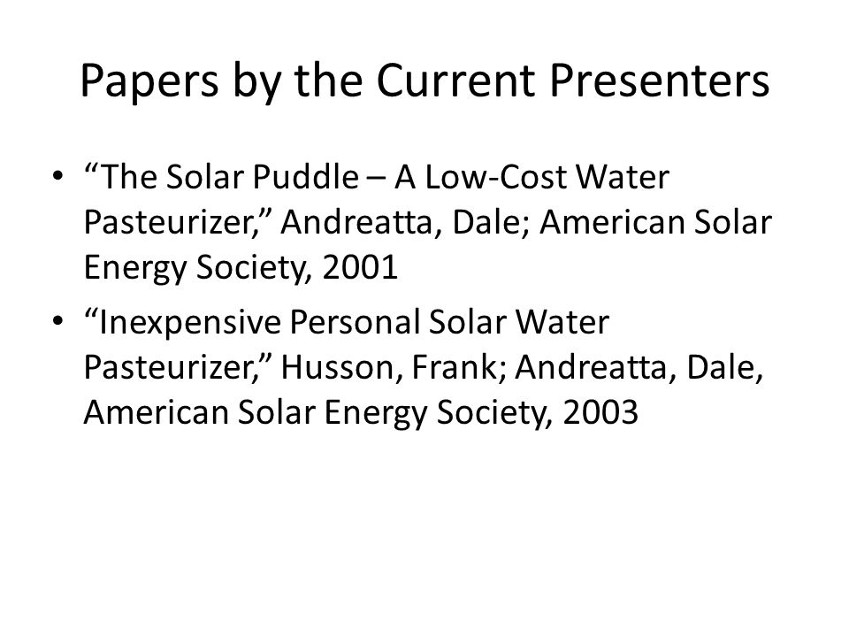 Papers by the Current Presenters The Solar Puddle – A Low-Cost Water Pasteurizer, Andreatta, Dale; American Solar Energy Society, 2001 Inexpensive Per