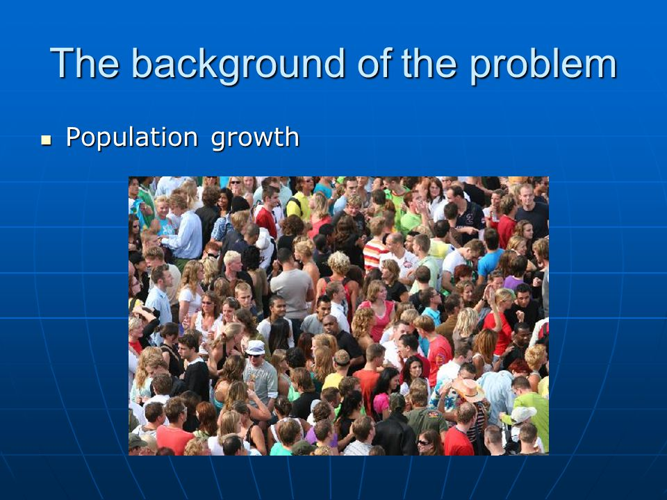 The background of the problem Population growth Population growth