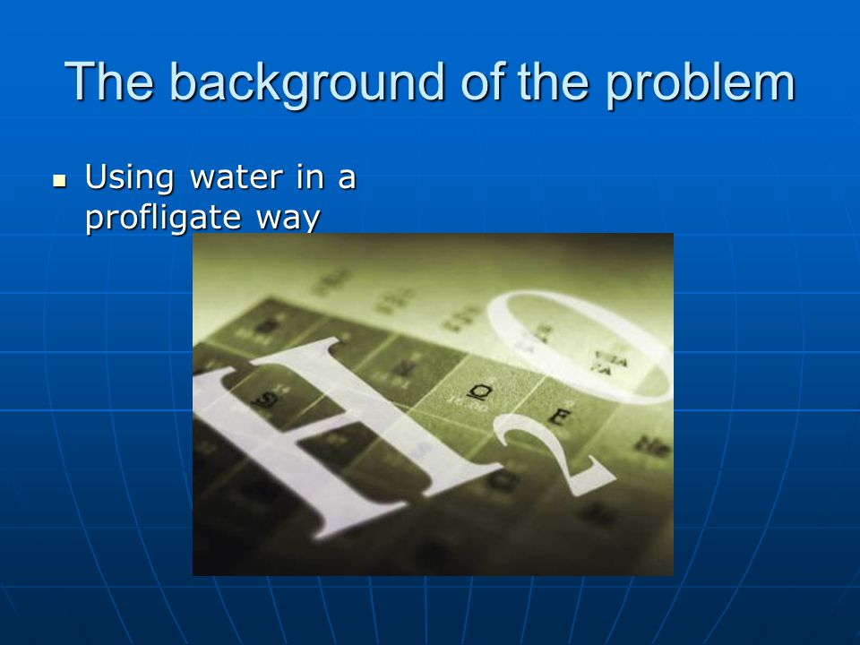 The background of the problem Using water in a profligate way Using water in a profligate way