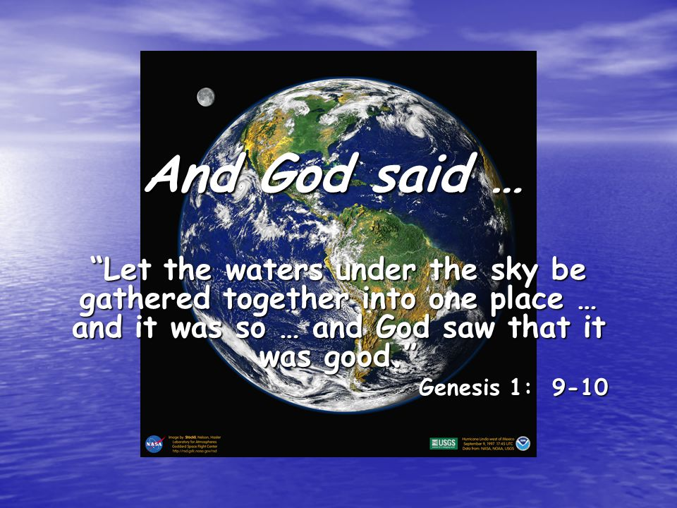 And God said … Let the waters under the sky be gathered together into one place … and it was so … and God saw that it was good.