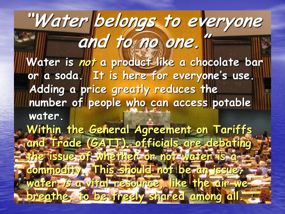 Water belongs to everyone and to no one. Water is not a product like a chocolate bar or a soda.