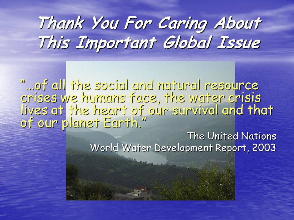 Thank You For Caring About This Important Global Issue …of all the social and natural resource crises we humans face, the water crisis lives at the heart of our survival and that of our planet Earth.
