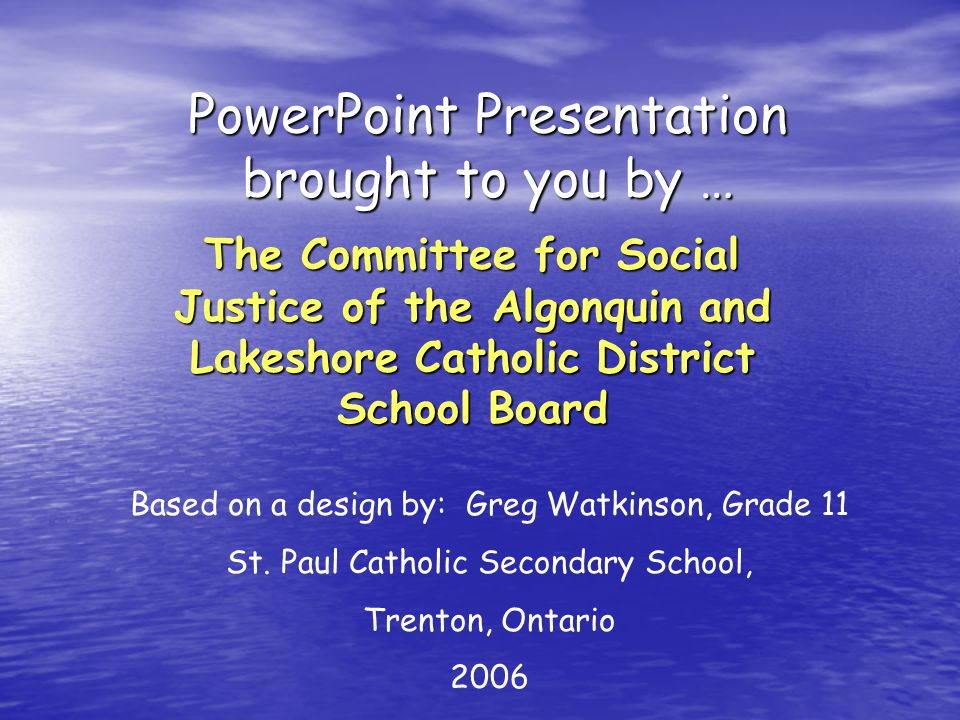 PowerPoint Presentation brought to you by … The Committee for Social Justice of the Algonquin and Lakeshore Catholic District School Board Based on a design by: Greg Watkinson, Grade 11 St.