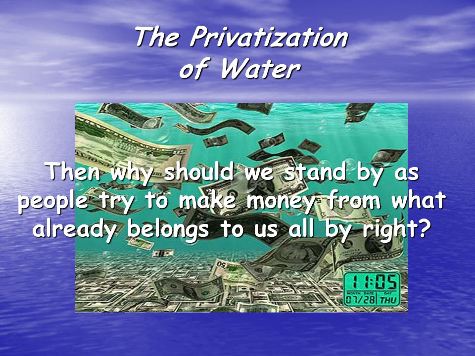 The Privatization of Water Then why should we stand by as people try to make money from what already belongs to us all by right