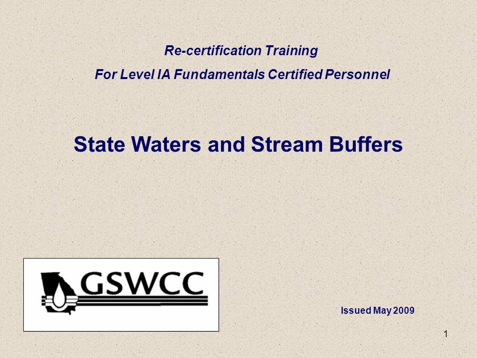1 State Waters and Stream Buffers Re-certification Training For Level IA Fundamentals Certified Personnel Issued May 2009