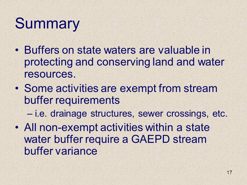 17 Summary Buffers on state waters are valuable in protecting and conserving land and water resources. Some activities are exempt from stream buffer r