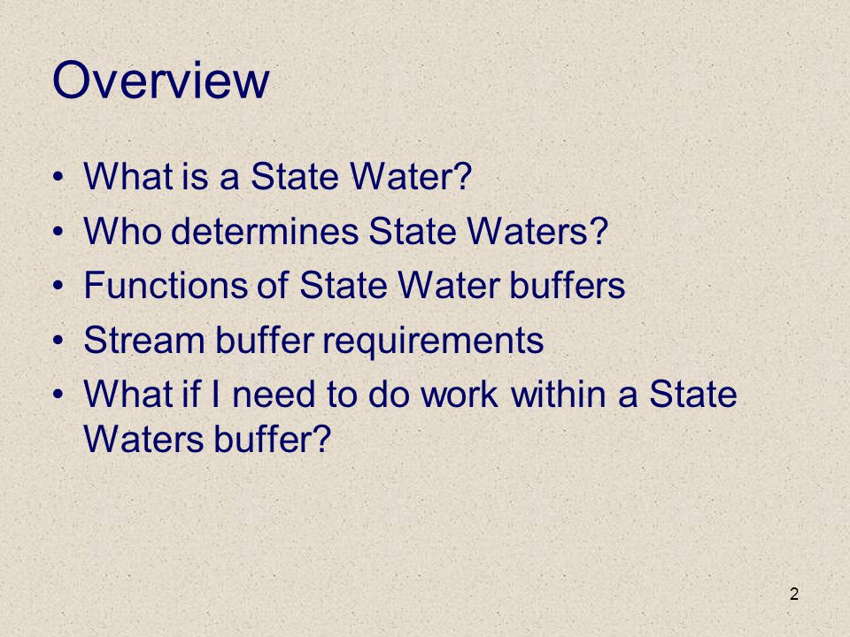 2 Overview What is a State Water? Who determines State Waters? Functions of State Water buffers Stream buffer requirements What if I need to do work w